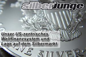 Unser US-zentrisches Weltfinanzsystem und Lage auf dem Silbermarkt